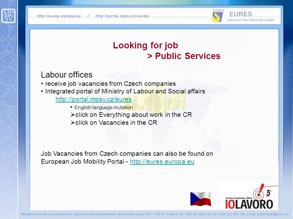 Looking for job > Public Services Labour offices receive job vacancies from Czech companies Integrated portal of Ministry of Labour and Social affairs http://portal.mpsv.cz/eures English language mutation click on Everything about work in the CR click on Vacancies in the CR Job Vacancies from Czech companies can also be found on European Job Mobility Portal - http://eures.europa.euhttp://eures.europa.eu
