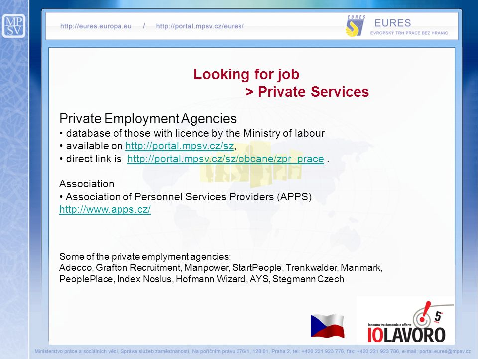 Looking for job > Private Services Private Employment Agencies database of those with licence by the Ministry of labour available on http://portal.mpsv.cz/sz,http://portal.mpsv.cz/sz direct link is http://portal.mpsv.cz/sz/obcane/zpr_prace.http://portal.mpsv.cz/sz/obcane/zpr_prace Association Association of Personnel Services Providers (APPS) http://www.apps.cz/ Some of the private emplyment agencies: Adecco, Grafton Recruitment, Manpower, StartPeople, Trenkwalder, Manmark, PeoplePlace, Index Noslus, Hofmann Wizard, AYS, Stegmann Czech