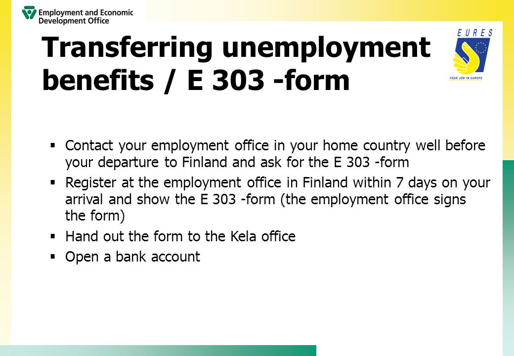 Contact your employment office in your home country well before your departure to Finland and ask for the E 303 -form Register at the employment offic