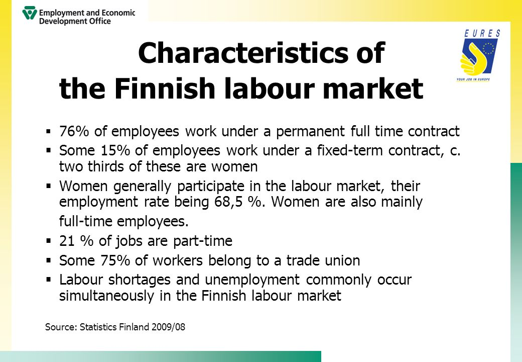 Characteristics of the Finnish labour market Employment and unemployment in August 2009 Number of employed persons 95,000 less than one year earlier Employment rate 68,7% (OECD/ILO definition) Unemployment rate 7,6%, 203 000 unemployed (OECD/ILO definition) 32 000 new vacancies at employment offices (08/2009) Source: Labour Force Survey of Statistics Finland