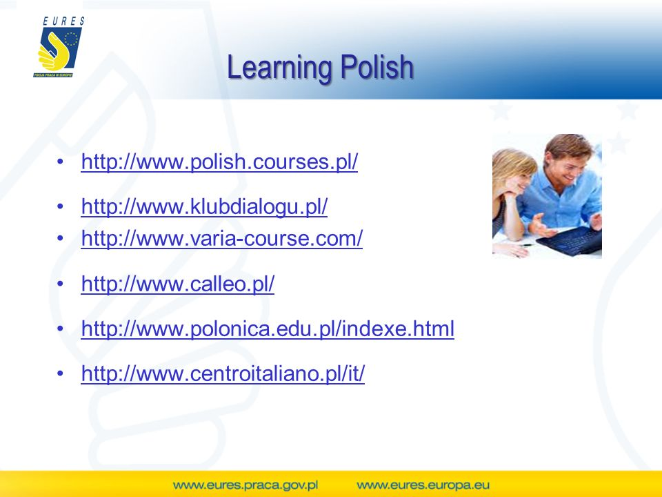 Learning Polish http://www.polish.courses.pl/ http://www.klubdialogu.pl/ http://www.varia-course.com/ http://www.calleo.pl/ http://www.polonica.edu.pl/indexe.html http://www.centroitaliano.pl/it/