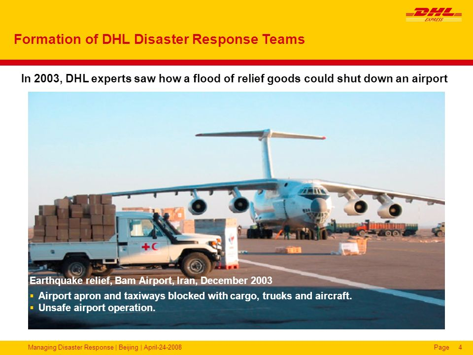 Managing Disaster Response | Beijing | April-24-2008Page15 2007 – Pisco Earthquake (Peru) DHL DRT operated at Pisco Air Base, Southern Peru 2,740 tonnes of relief supplies handled from 98 charter aircraft in 10 days by 14 DRT volunteers.