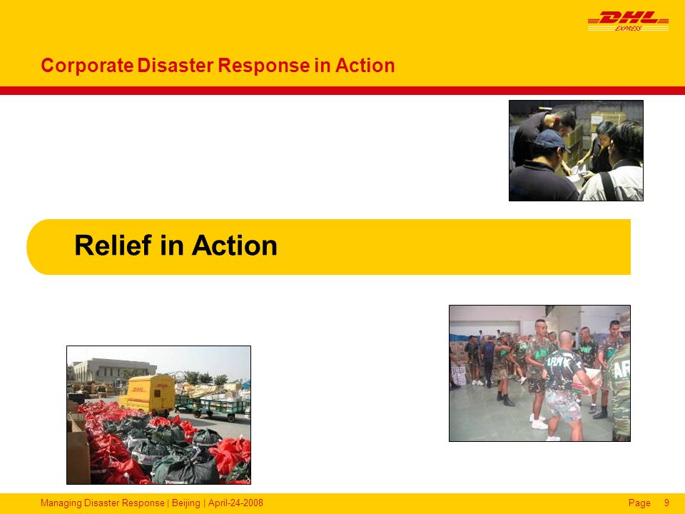 Managing Disaster Response | Beijing | April-24-2008Page10 2004 – Indian Ocean Tsunami (Sri Lanka) DHL DRT operated at Colombo Airport 7,000 tonnes of relief supplies handled from 160 charter aircraft in 3 weeks with 35 volunteers.