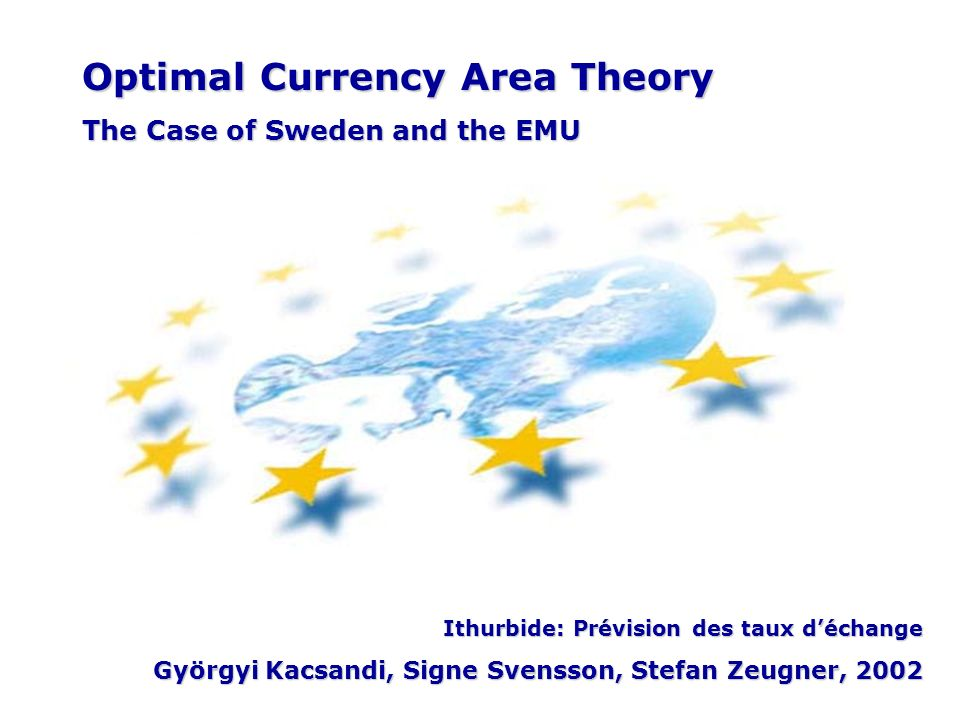 Optimal Currency Area Theory The Case of Sweden and the EMU Ithurbide: Prévision des taux déchange Györgyi Kacsandi, Signe Svensson, Stefan Zeugner, 2