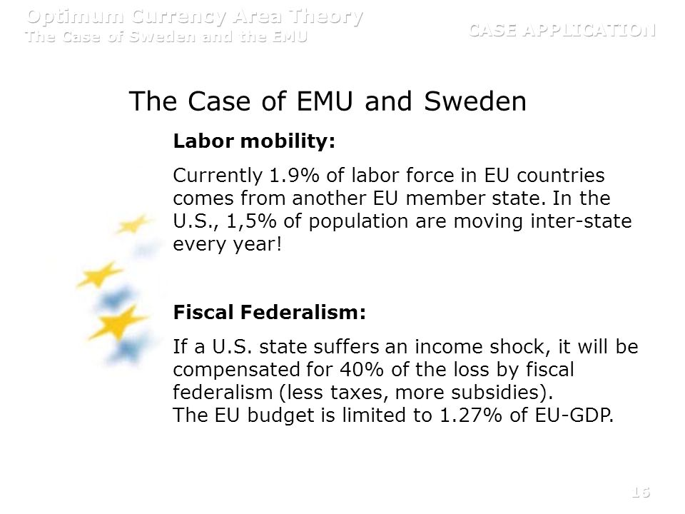 16 The Case of EMU and Sweden Labor mobility: Currently 1.9% of labor force in EU countries comes from another EU member state. In the U.S., 1,5% of p