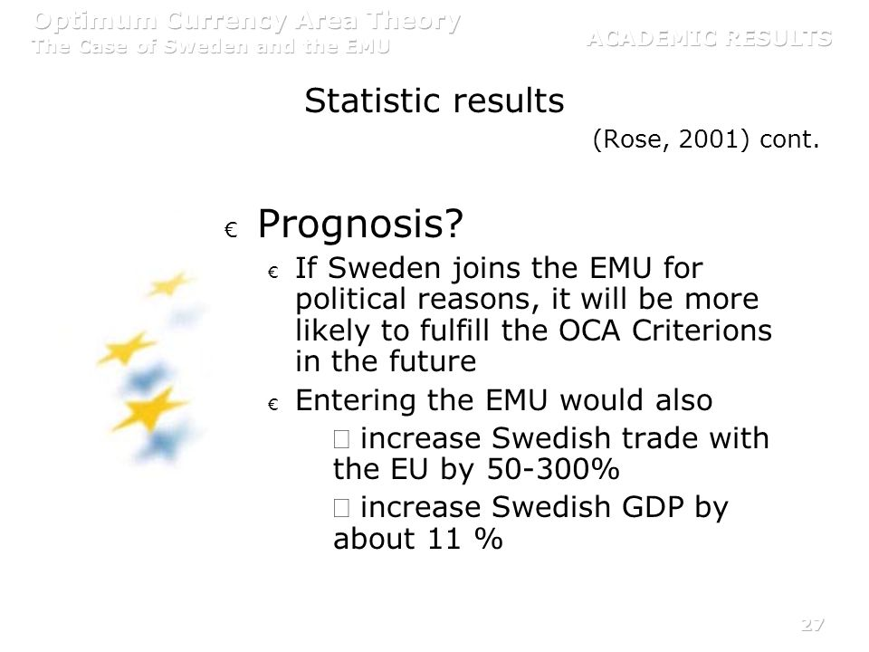 27 (Rose, 2001) cont. Prognosis? If Sweden joins the EMU for political reasons, it will be more likely to fulfill the OCA Criterions in the future Ent