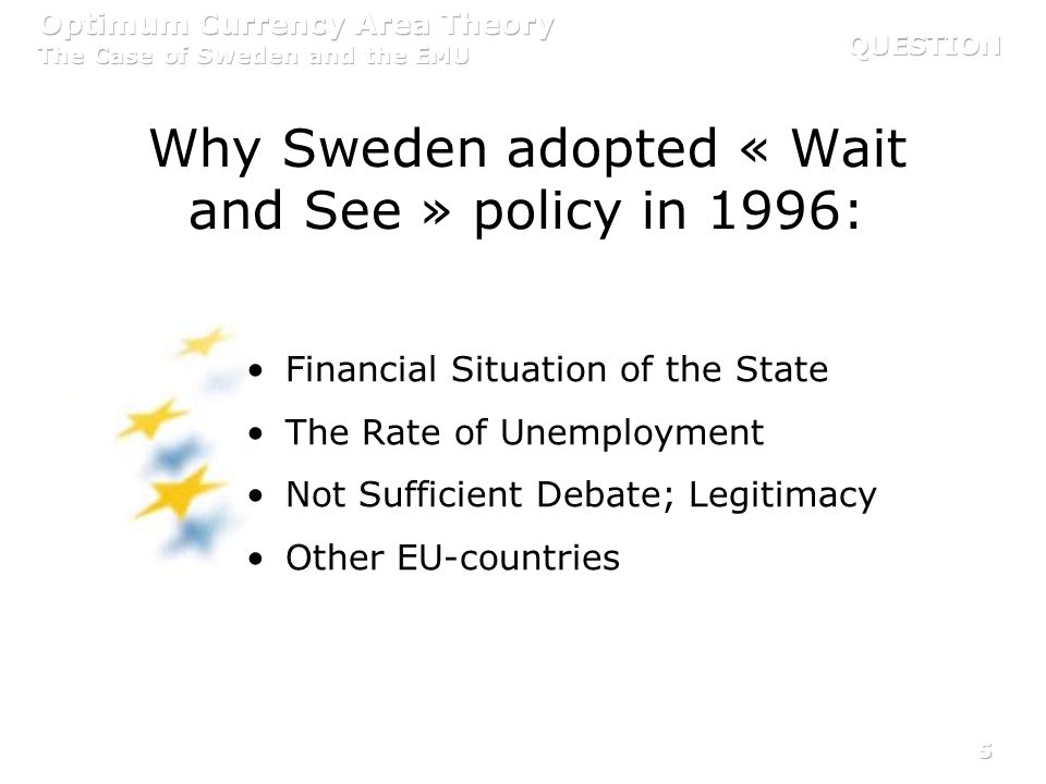 5 Why Sweden adopted « Wait and See » policy in 1996: Financial Situation of the State The Rate of Unemployment Not Sufficient Debate; Legitimacy Othe