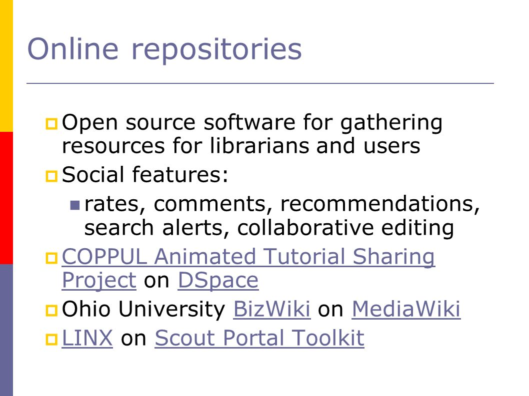 Online repositories Open source software for gathering resources for librarians and users Social features: rates, comments, recommendations, search alerts, collaborative editing COPPUL Animated Tutorial Sharing Project on DSpace COPPUL Animated Tutorial Sharing ProjectDSpace Ohio University BizWiki on MediaWikiBizWikiMediaWiki LINX on Scout Portal Toolkit LINXScout Portal Toolkit