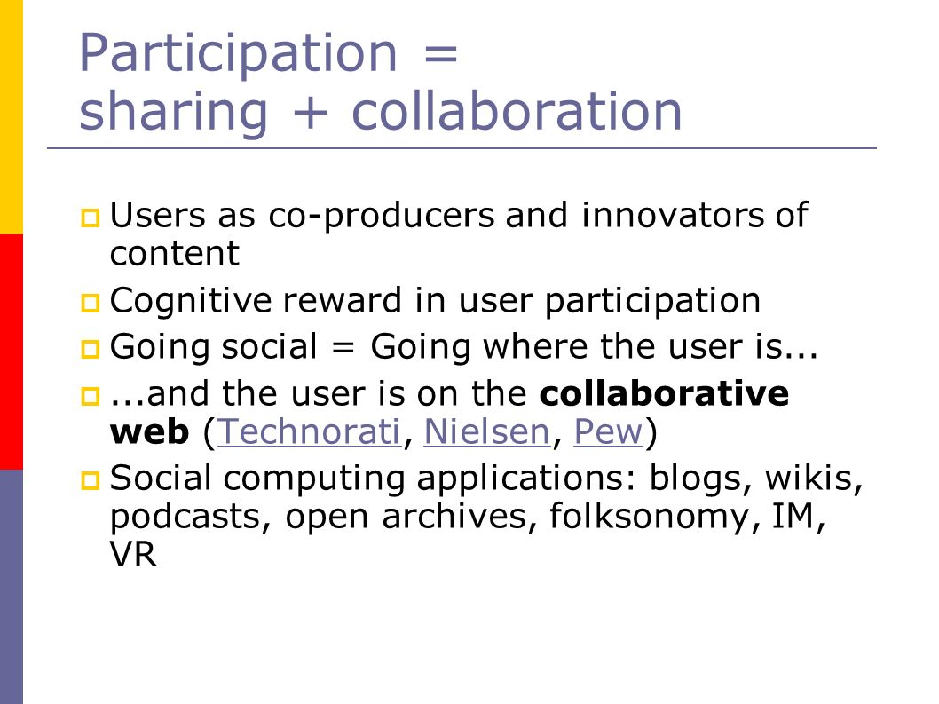 Participation = sharing + collaboration Users as co-producers and innovators of content Cognitive reward in user participation Going social = Going where the user is......and the user is on the collaborative web (Technorati, Nielsen, Pew)TechnoratiNielsenPew Social computing applications: blogs, wikis, podcasts, open archives, folksonomy, IM, VR