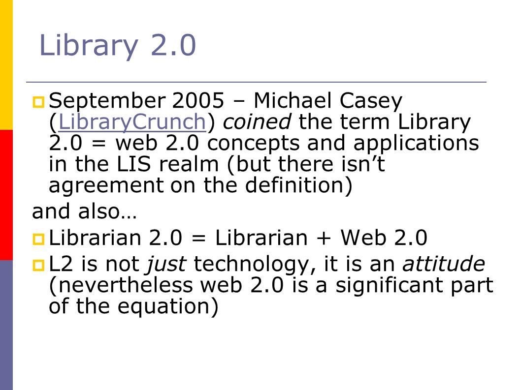 Library 2.0 September 2005 – Michael Casey (LibraryCrunch) coined the term Library 2.0 = web 2.0 concepts and applications in the LIS realm (but there isnt agreement on the definition)LibraryCrunch and also… Librarian 2.0 = Librarian + Web 2.0 L2 is not just technology, it is an attitude (nevertheless web 2.0 is a significant part of the equation)