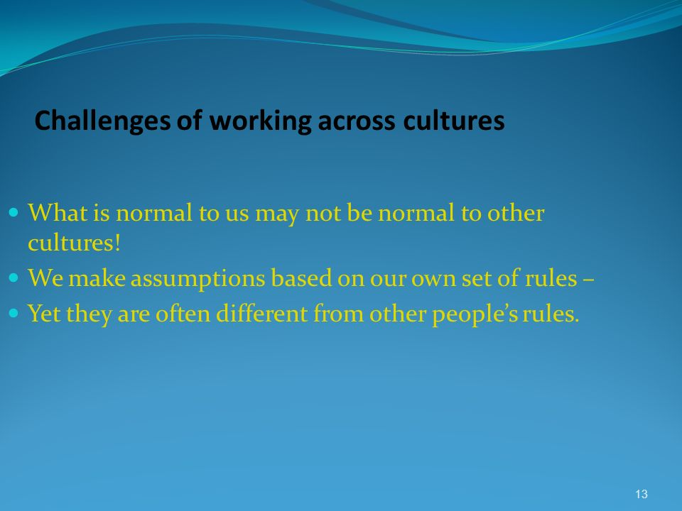 Challenges of working across cultures What is normal to us may not be normal to other cultures! We make assumptions based on our own set of rules – Ye