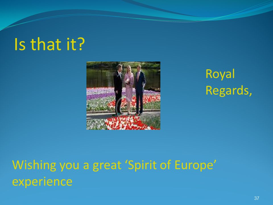 Is that it? Royal Regards, Wishing you a great Spirit of Europe experience 37