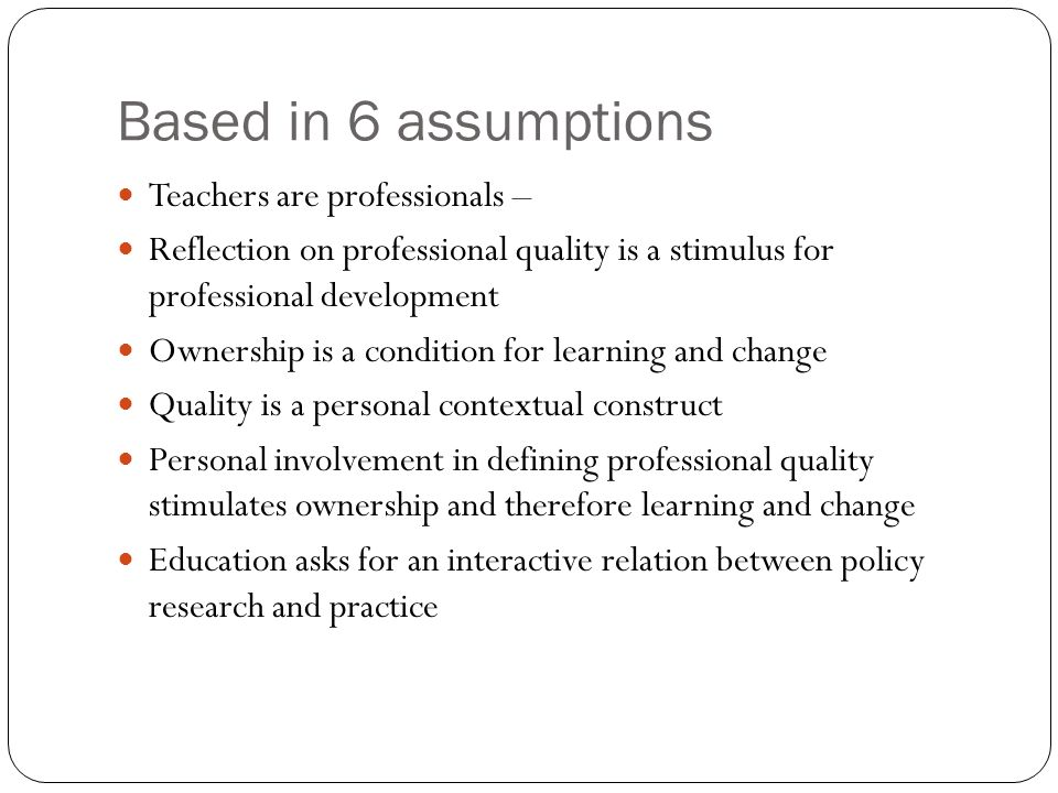Based in 6 assumptions Teachers are professionals – Reflection on professional quality is a stimulus for professional development Ownership is a condi