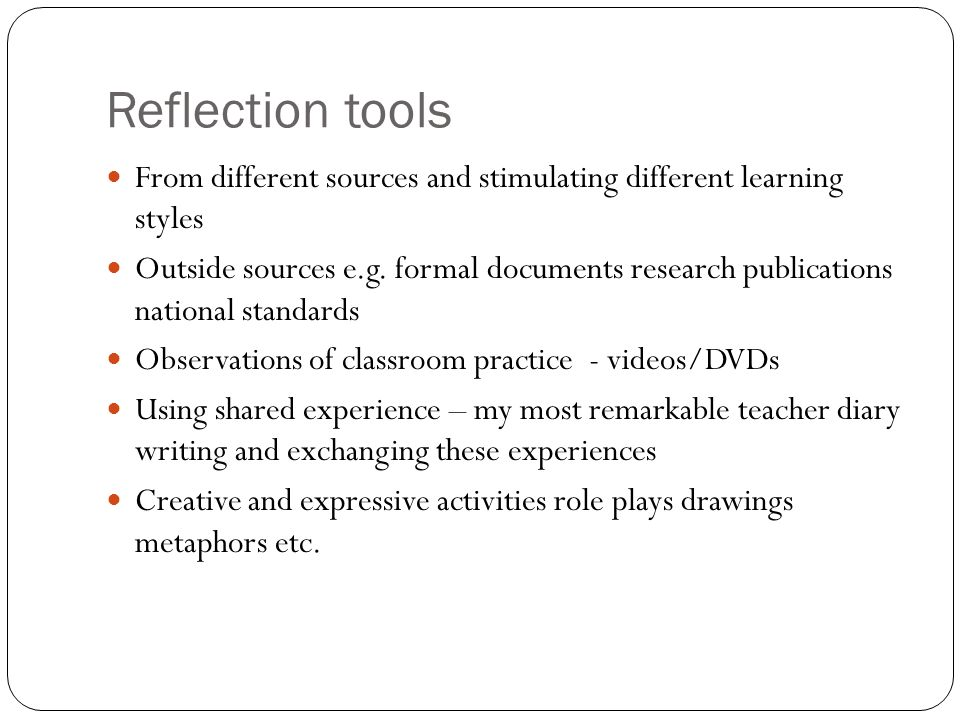 Reflection tools From different sources and stimulating different learning styles Outside sources e.g. formal documents research publications national