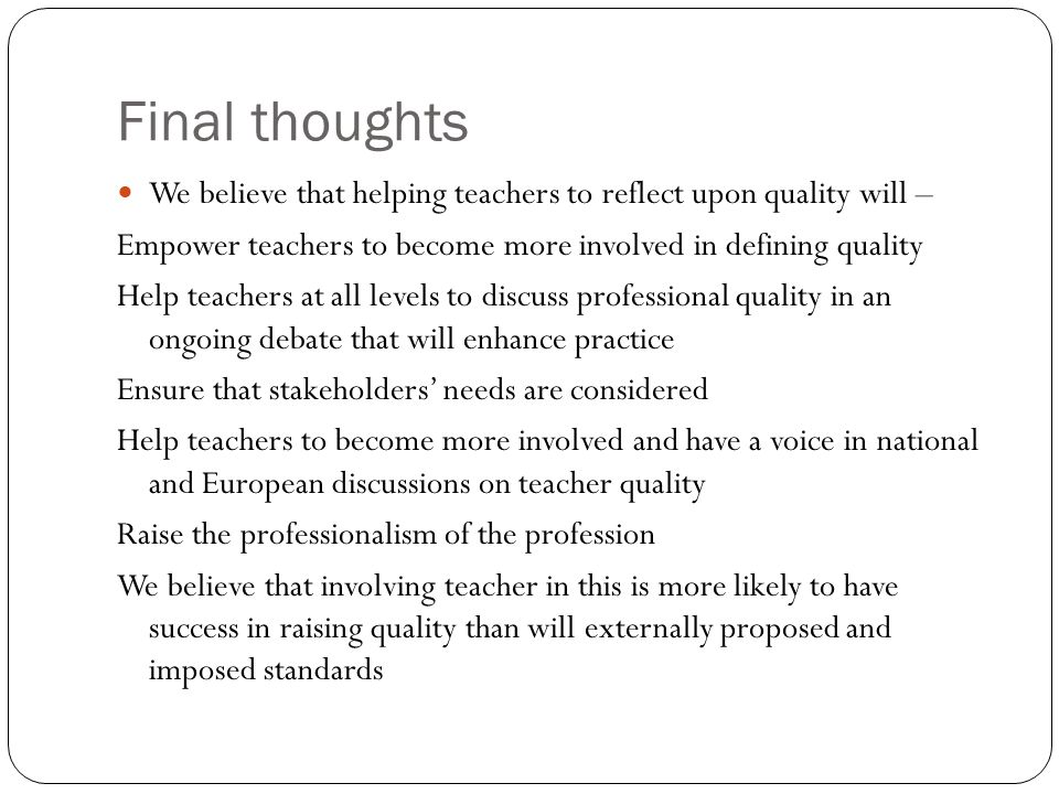 Final thoughts We believe that helping teachers to reflect upon quality will – Empower teachers to become more involved in defining quality Help teach