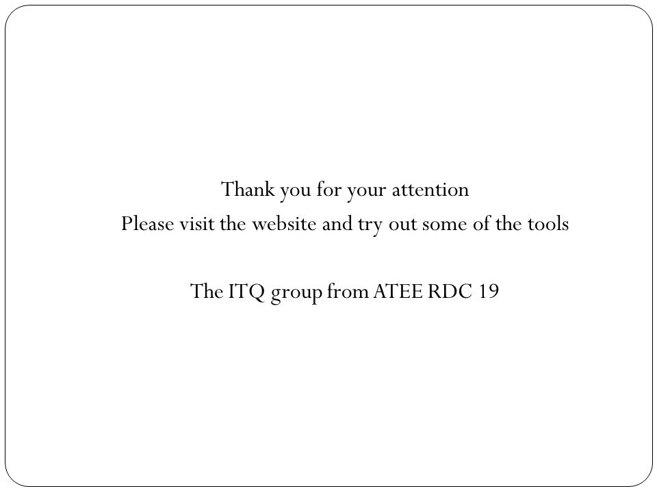 Thank you for your attention Please visit the website and try out some of the tools The ITQ group from ATEE RDC 19