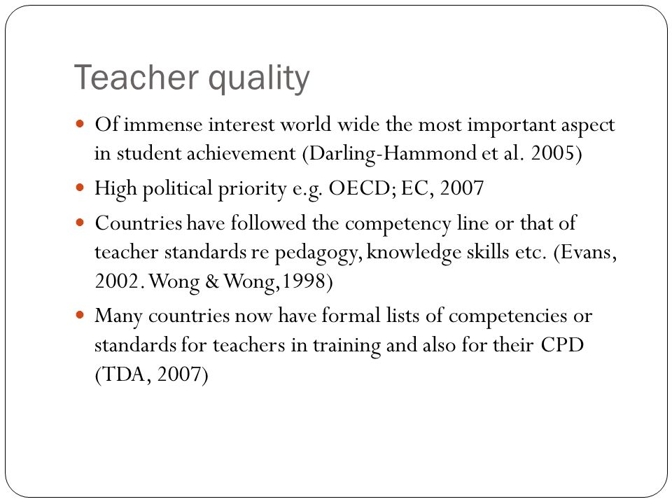 Teacher quality Of immense interest world wide the most important aspect in student achievement (Darling-Hammond et al. 2005) High political priority