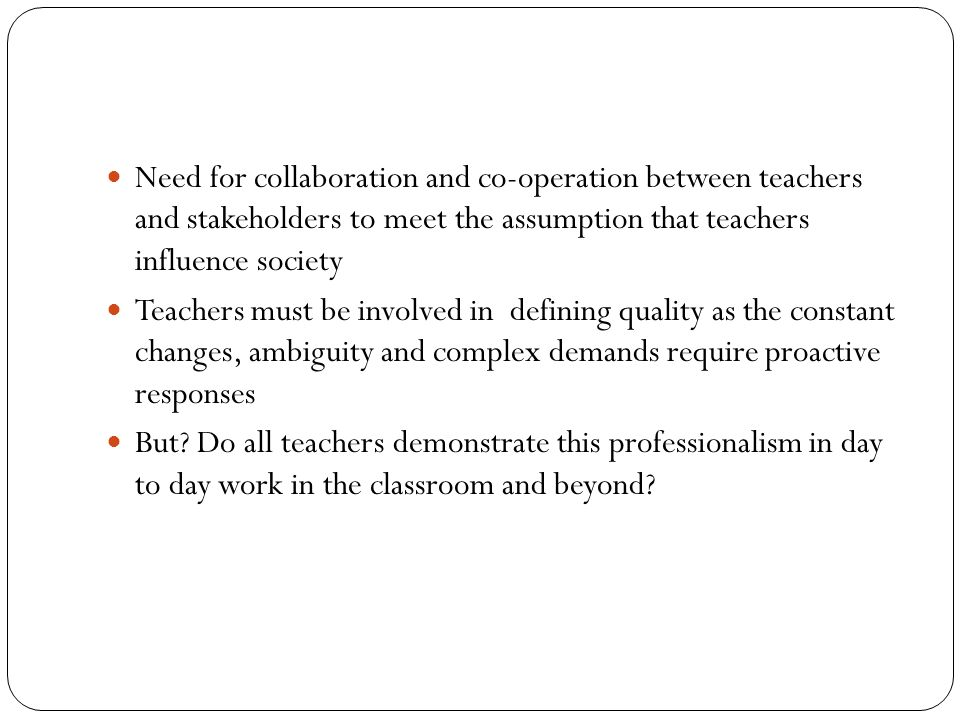 Need for collaboration and co-operation between teachers and stakeholders to meet the assumption that teachers influence society Teachers must be invo