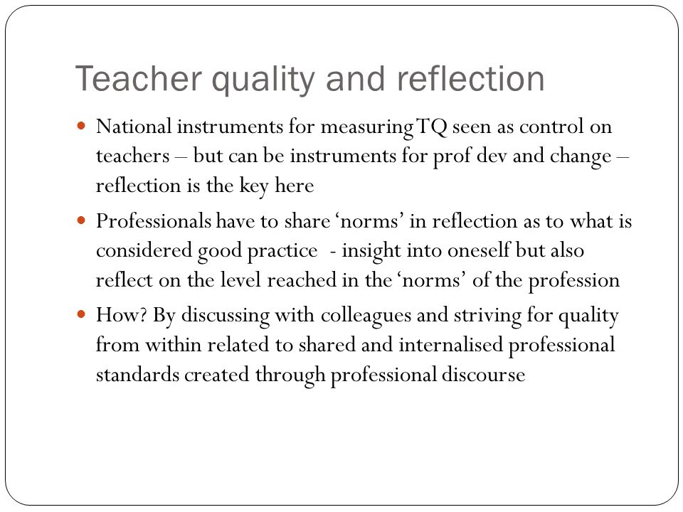 Teacher quality and reflection National instruments for measuring TQ seen as control on teachers – but can be instruments for prof dev and change – re