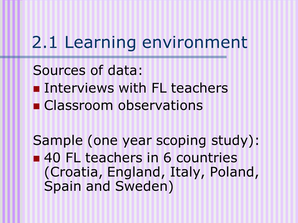 2.1 Learning environment Sources of data: Interviews with FL teachers Classroom observations Sample (one year scoping study): 40 FL teachers in 6 coun