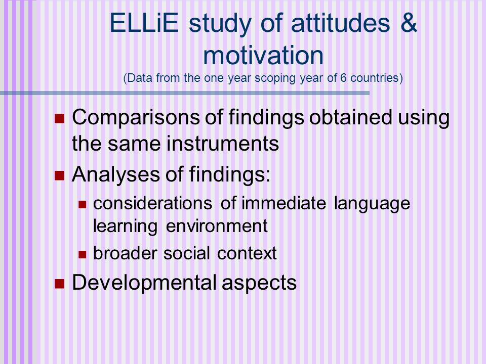 ELLiE study of attitudes & motivation (Data from the one year scoping year of 6 countries) Comparisons of findings obtained using the same instruments
