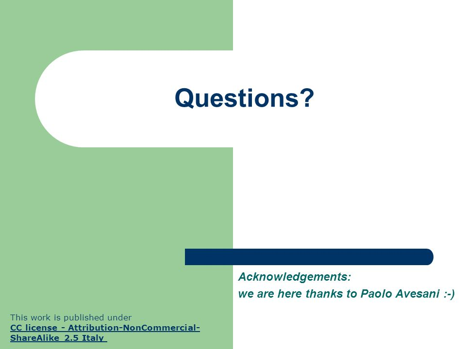Questions? Acknowledgements: we are here thanks to Paolo Avesani :-) This work is published under CC license - Attribution-NonCommercial- ShareAlike 2