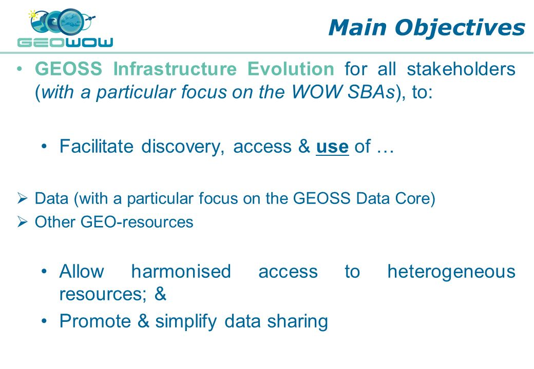Digital Earth Communities Main Objectives GEOSS Infrastructure Evolution for all stakeholders (with a particular focus on the WOW SBAs), to: Facilitat