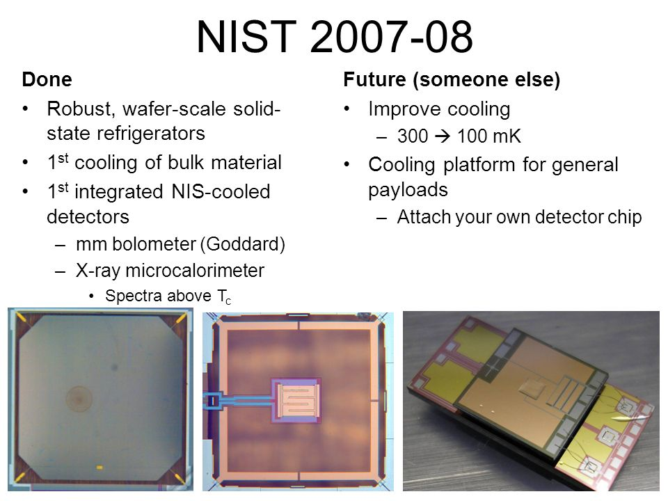 Done Robust, wafer-scale solid- state refrigerators 1 st cooling of bulk material 1 st integrated NIS-cooled detectors –mm bolometer (Goddard) –X-ray