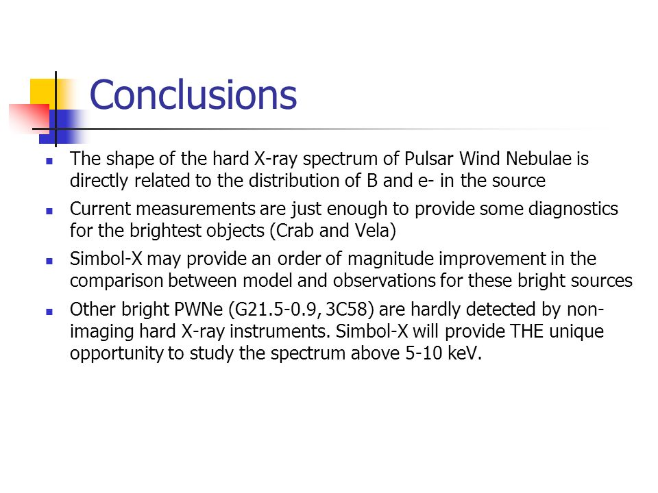 Conclusions The shape of the hard X-ray spectrum of Pulsar Wind Nebulae is directly related to the distribution of B and e- in the source Current measurements are just enough to provide some diagnostics for the brightest objects (Crab and Vela) Simbol-X may provide an order of magnitude improvement in the comparison between model and observations for these bright sources Other bright PWNe (G , 3C58) are hardly detected by non- imaging hard X-ray instruments.