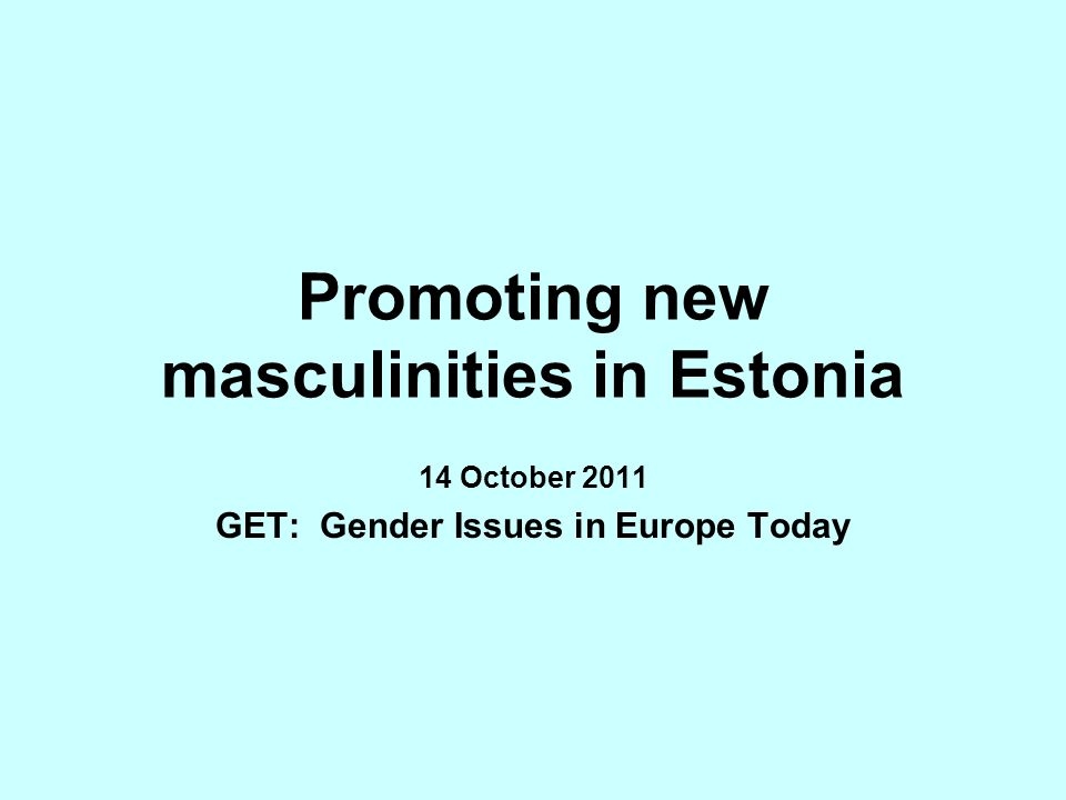 Promoting new masculinities in Estonia 14 October 2011 GET: Gender Issues in Europe Today