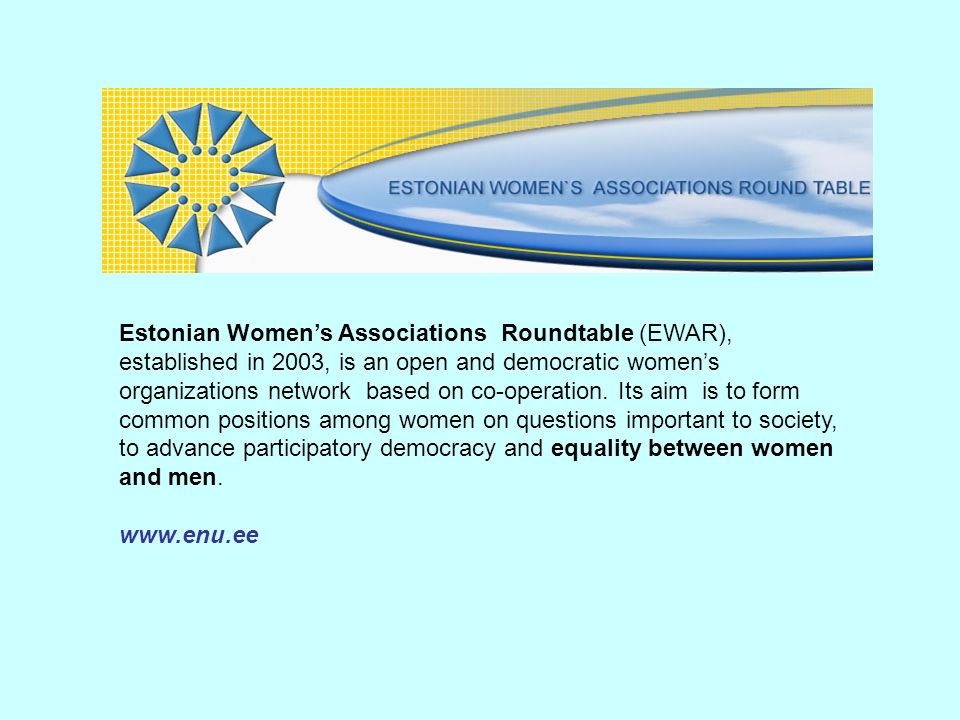 Estonian Womens Associations Roundtable (EWAR), established in 2003, is an open and democratic womens organizations network based on co-operation. Its