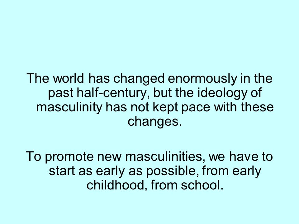 The world has changed enormously in the past half-century, but the ideology of masculinity has not kept pace with these changes. To promote new mascul