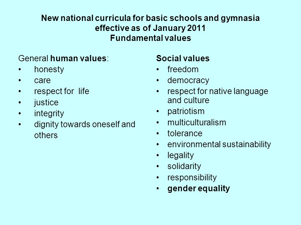 New national curricula for basic schools and gymnasia effective as of January 2011 Fundamental values General human values: honesty care respect for l