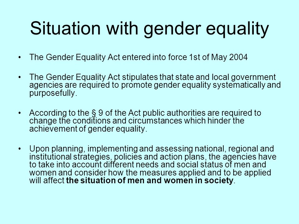 Situation with gender equality The Gender Equality Act entered into force 1st of May 2004 The Gender Equality Act stipulates that state and local gove