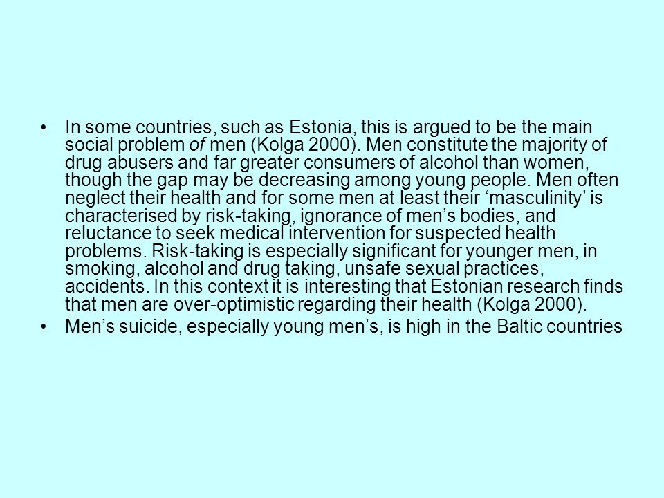 In some countries, such as Estonia, this is argued to be the main social problem of men (Kolga 2000). Men constitute the majority of drug abusers and