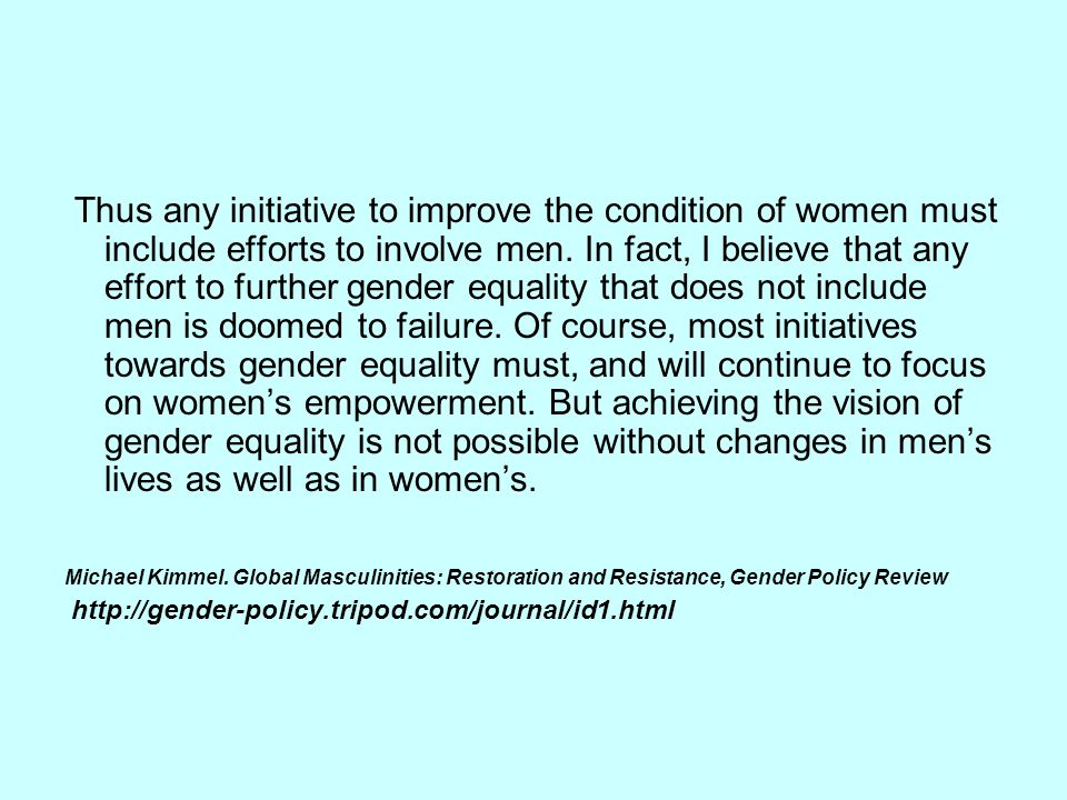 Thus any initiative to improve the condition of women must include efforts to involve men. In fact, I believe that any effort to further gender equali
