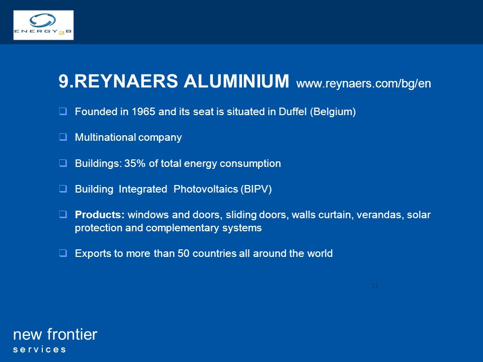11 new frontier s e r v i c e s 9.REYNAERS ALUMINIUM www.reynaers.com/bg/en Founded in 1965 and its seat is situated in Duffel (Belgium) Multinational