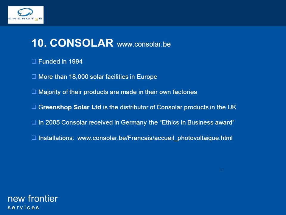 12 new frontier s e r v i c e s 10. CONSOLAR www.consolar.be Funded in 1994 More than 18,000 solar facilities in Europe Majority of their products are