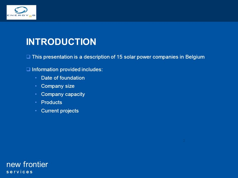 2 new frontier s e r v i c e s INTRODUCTION This presentation is a description of 15 solar power companies in Belgium Information provided includes: D