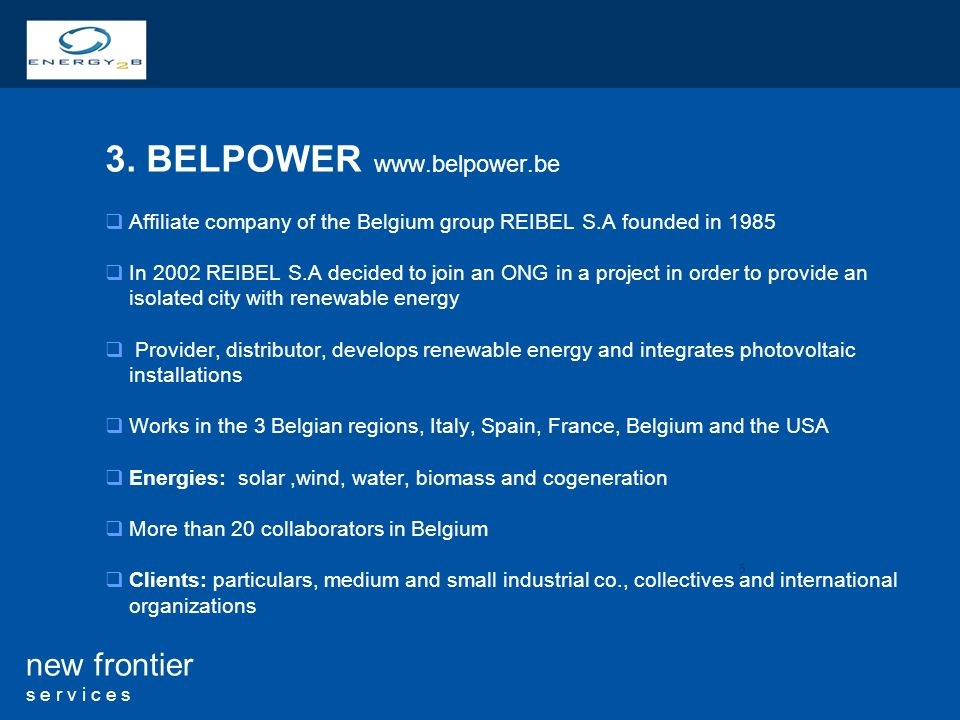 5 new frontier s e r v i c e s 3. BELPOWER www.belpower.be Affiliate company of the Belgium group REIBEL S.A founded in 1985 In 2002 REIBEL S.A decide