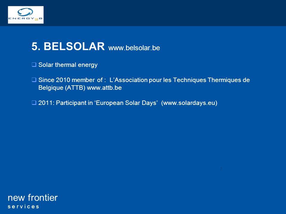 7 new frontier s e r v i c e s 5. BELSOLAR www.belsolar.be Solar thermal energy Since 2010 member of : LAssociation pour les Techniques Thermiques de