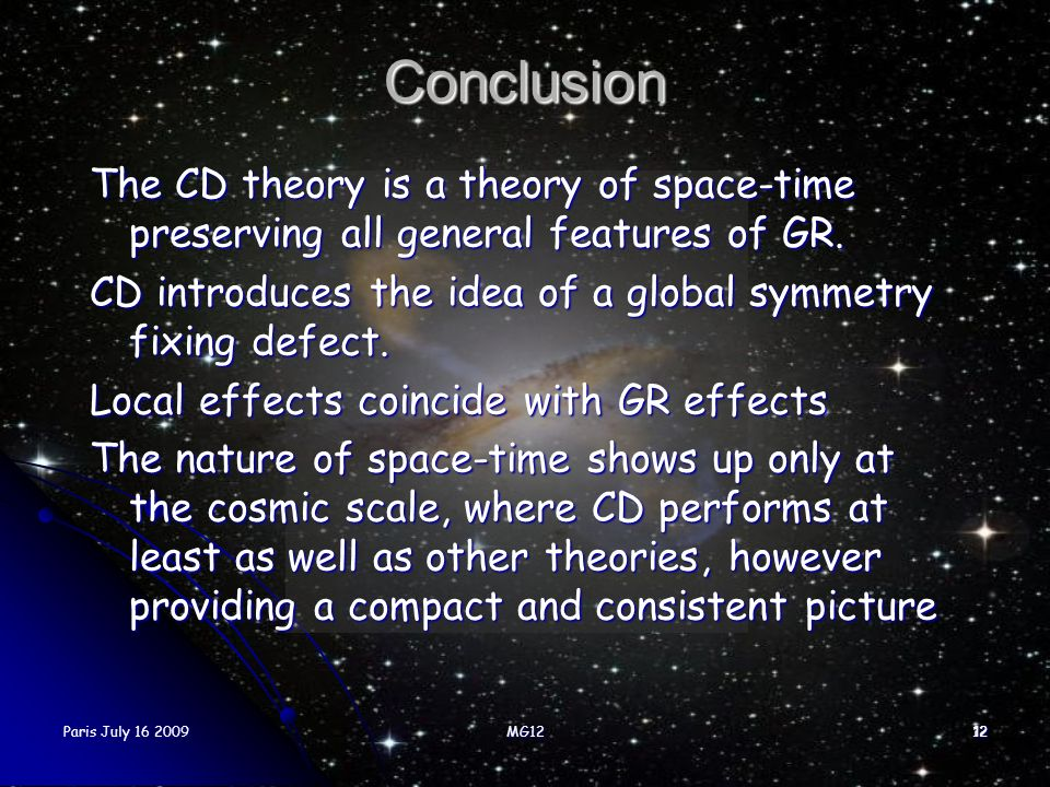 Paris July 16 2009MG121212 Conclusion The CD theory is a theory of space-time preserving all general features of GR. CD introduces the idea of a globa