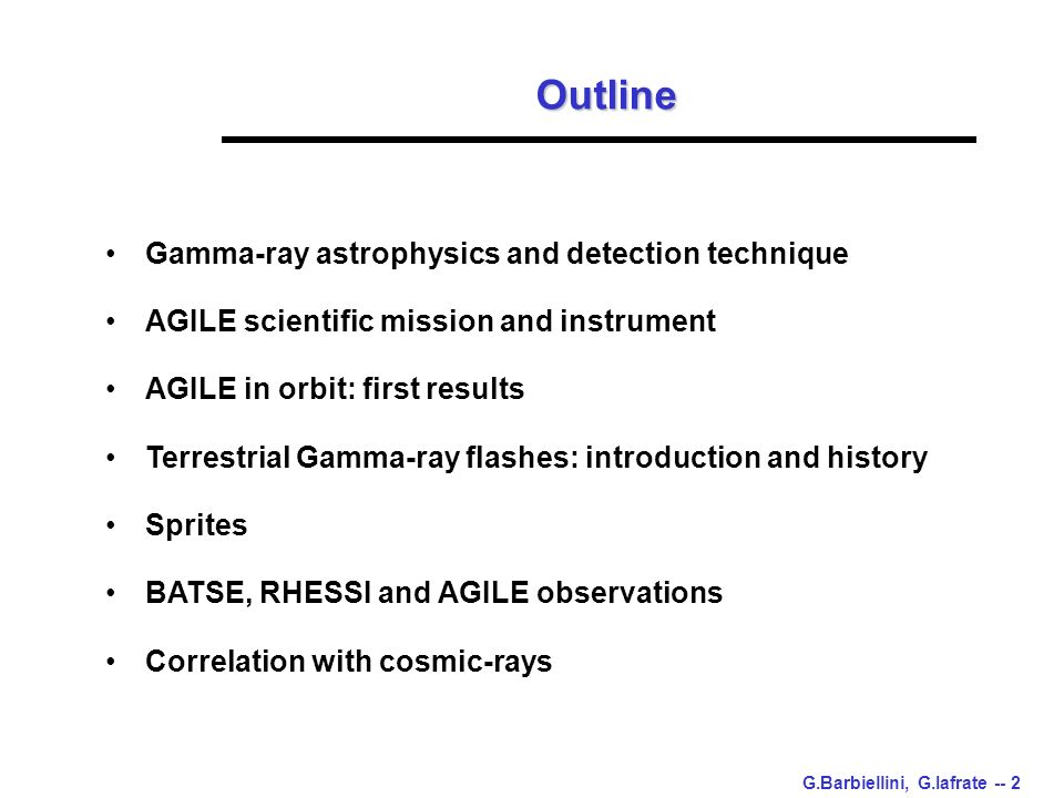 G.Barbiellini, G.Iafrate -- 2 Outline Gamma-ray astrophysics and detection technique AGILE scientific mission and instrument AGILE in orbit: first results Terrestrial Gamma-ray flashes: introduction and history Sprites BATSE, RHESSI and AGILE observations Correlation with cosmic-rays