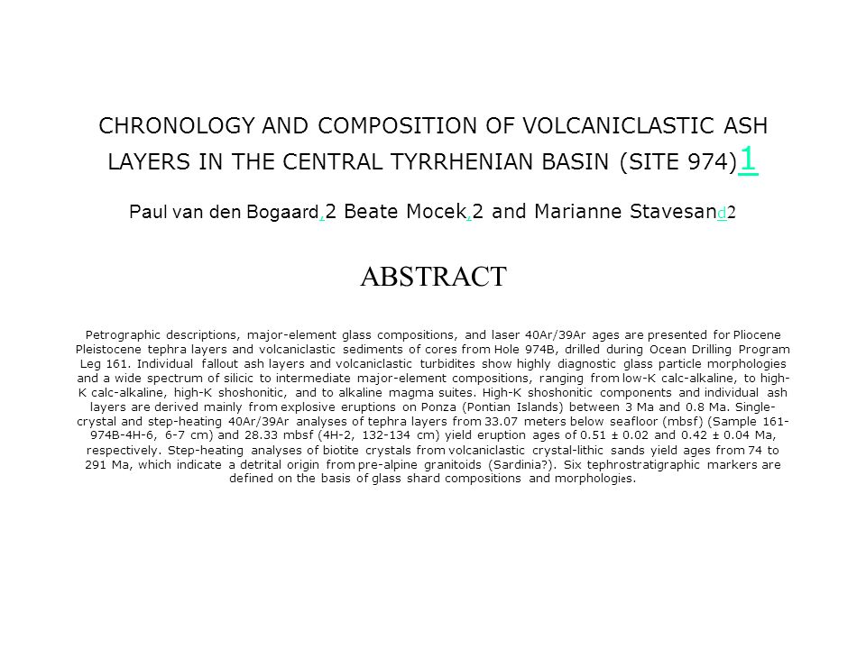 CHRONOLOGY AND COMPOSITION OF VOLCANICLASTIC ASH LAYERS IN THE CENTRAL TYRRHENIAN BASIN (SITE 974) 1 Paul van den Bogaard, 2 Beate Mocek, 2 and Marianne Stavesan d 2 ABSTRACT Petrographic descriptions, major-element glass compositions, and laser 40Ar/39Ar ages are presented for Pliocene Pleistocene tephra layers and volcaniclastic sediments of cores from Hole 974B, drilled during Ocean Drilling Program Leg 161.