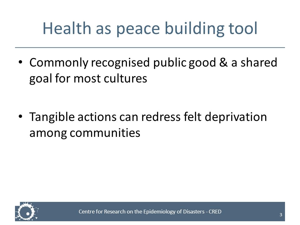 Centre for Research on the Epidemiology of Disasters - CRED Health as peace building tool Commonly recognised public good & a shared goal for most cul