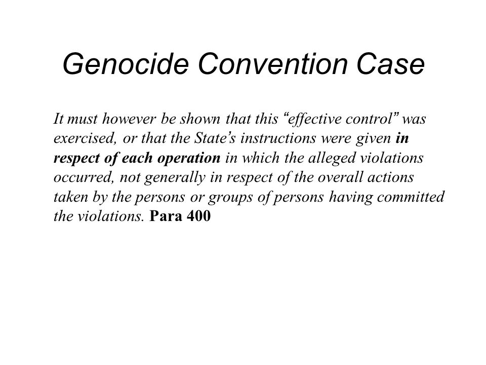 Genocide Convention Case It must however be shown that this effective control was exercised, or that the State s instructions were given in respect of