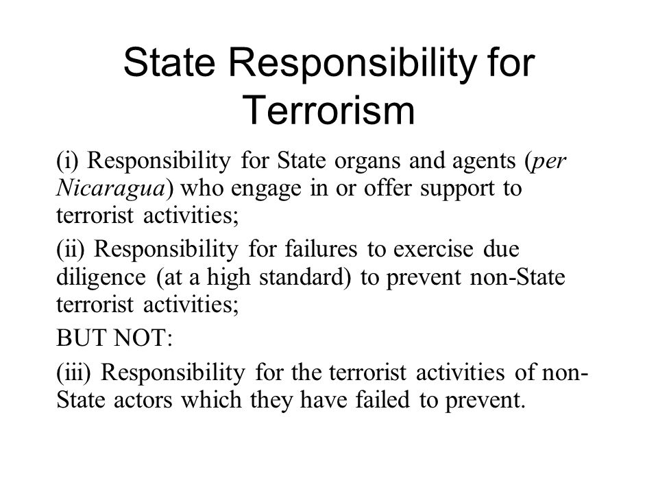 State Responsibility for Terrorism (i) Responsibility for State organs and agents (per Nicaragua) who engage in or offer support to terrorist activiti