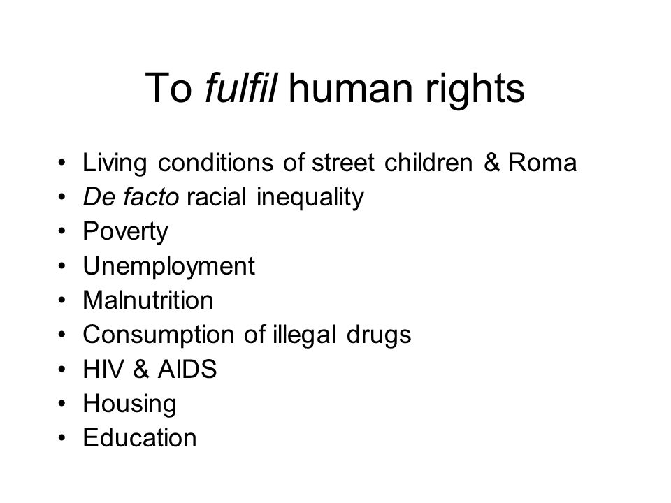 To fulfil human rights Living conditions of street children & Roma De facto racial inequality Poverty Unemployment Malnutrition Consumption of illegal
