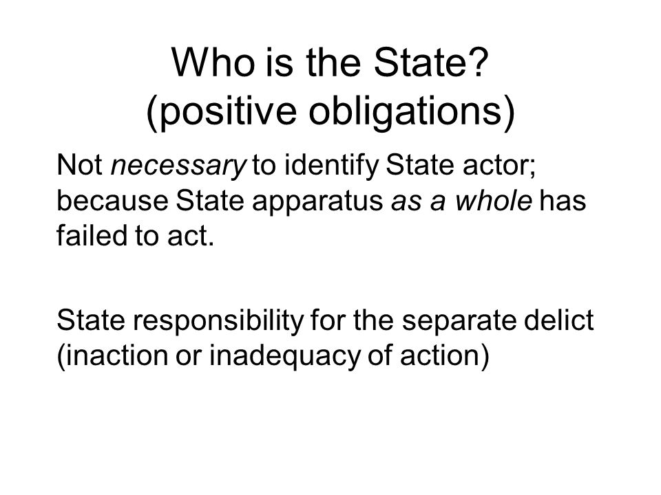 Who is the State? (positive obligations) Not necessary to identify State actor; because State apparatus as a whole has failed to act. State responsibi