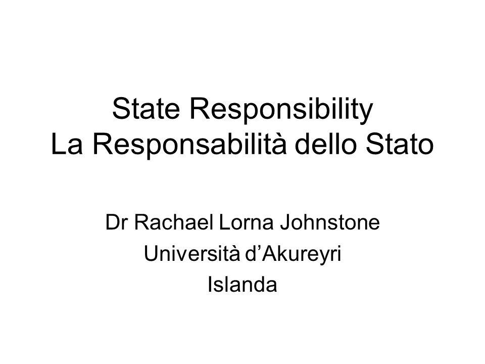 State Responsibility La Responsabilità dello Stato Dr Rachael Lorna Johnstone Università dAkureyri Islanda